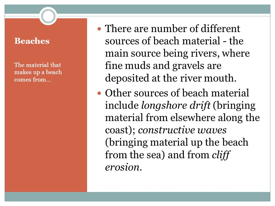 There are number of different sources of beach material - the main source being rivers, where fine muds and gravels are deposited at the river mouth.