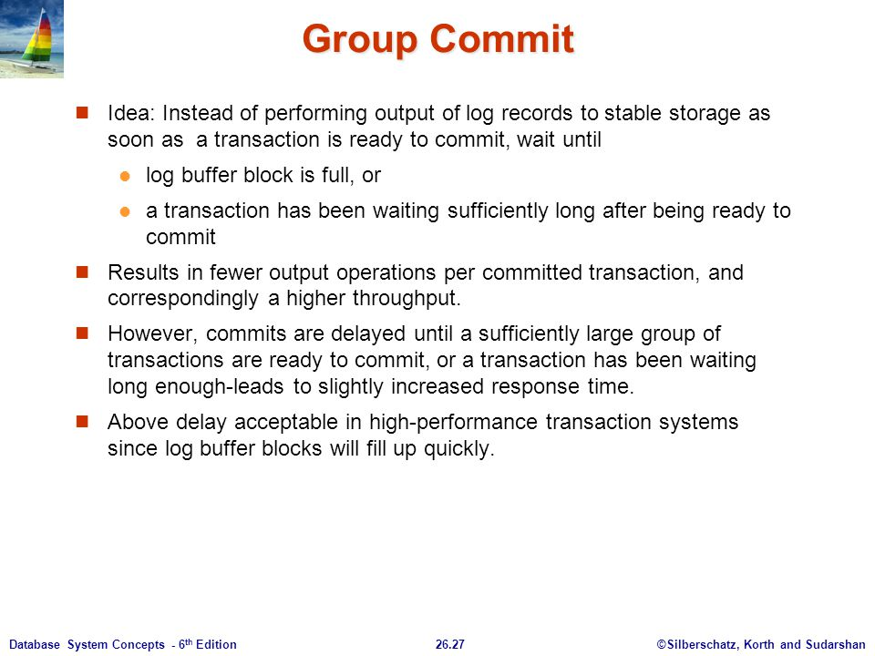 Group Commit Idea: Instead of performing output of log records to stable storage as soon as a transaction is ready to commit, wait until.