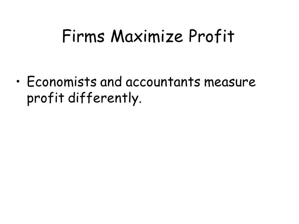 Firms Maximize Profit Economists and accountants measure profit differently.