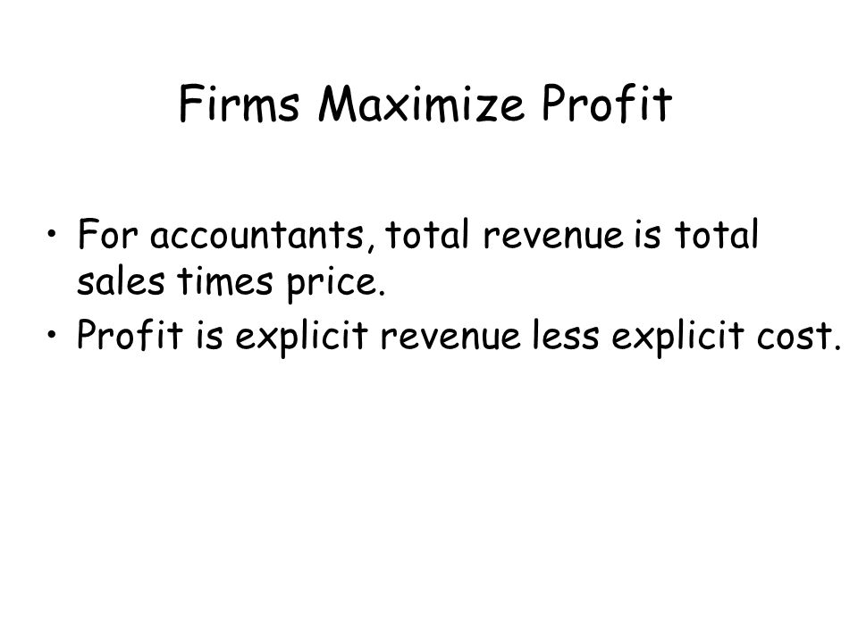 Firms Maximize Profit For accountants, total revenue is total sales times price.