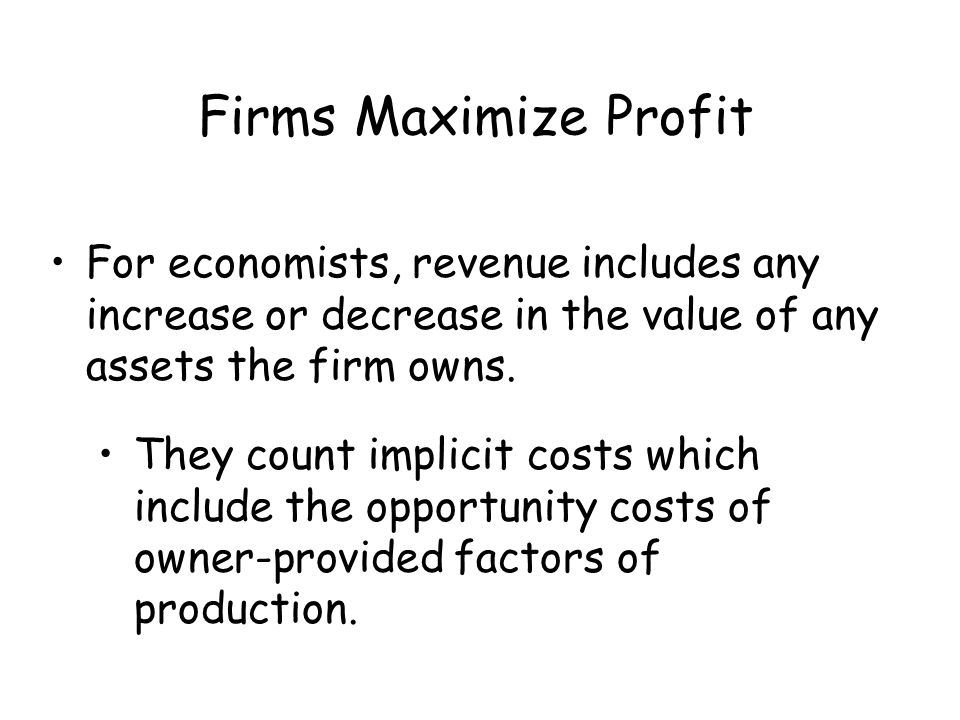 Firms Maximize Profit For economists, revenue includes any increase or decrease in the value of any assets the firm owns.