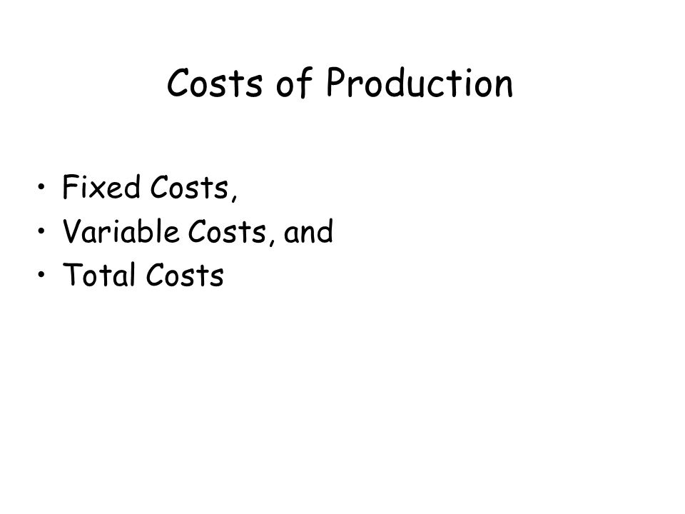 Costs of Production Fixed Costs, Variable Costs, and Total Costs