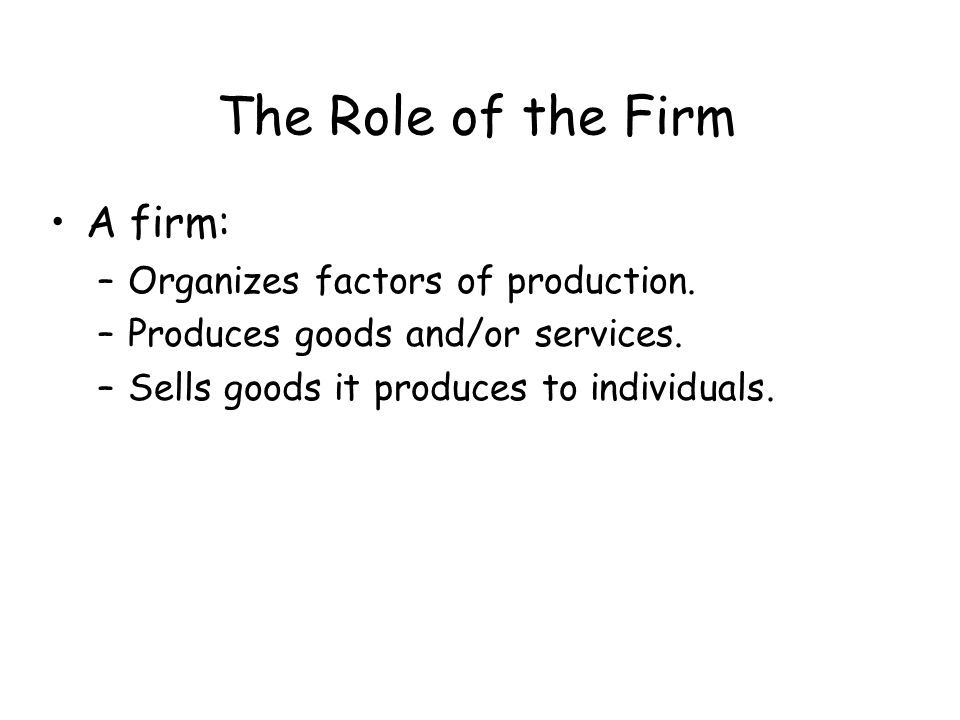 The Role of the Firm A firm: Organizes factors of production.