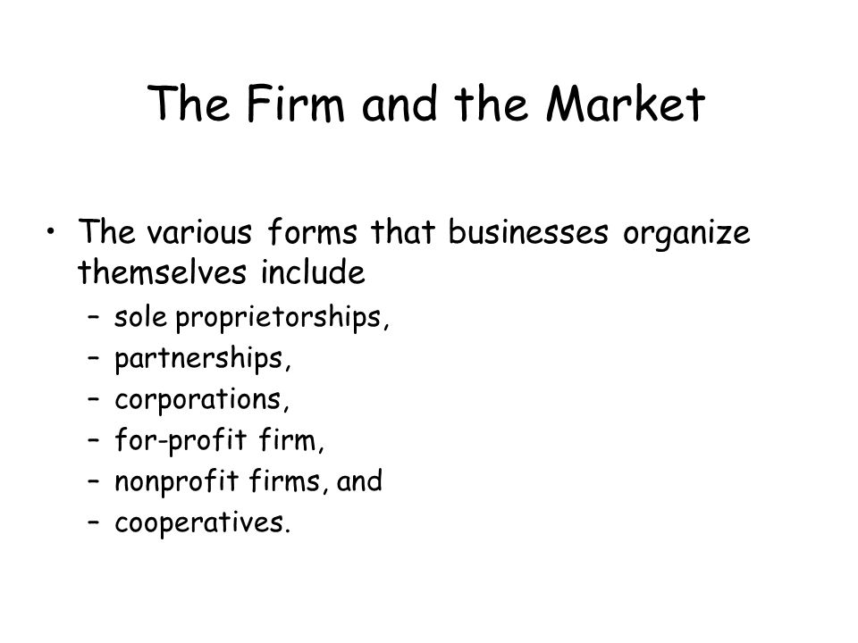 The Firm and the Market The various forms that businesses organize themselves include. sole proprietorships,