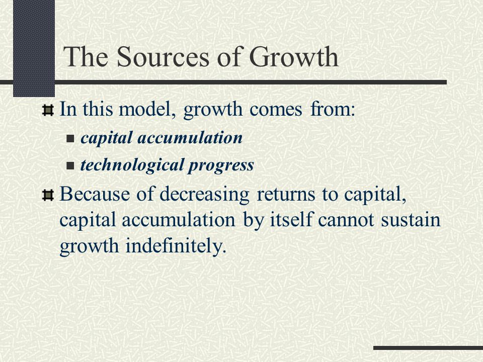 The Sources of Growth In this model, growth comes from:
