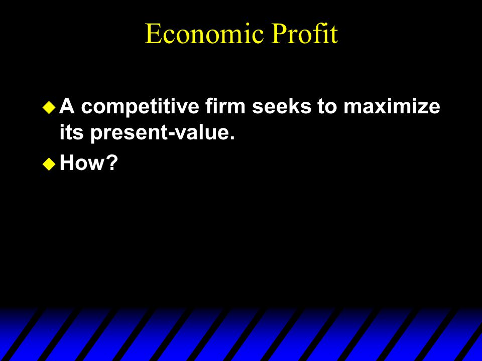 Economic Profit A competitive firm seeks to maximize its present-value. How