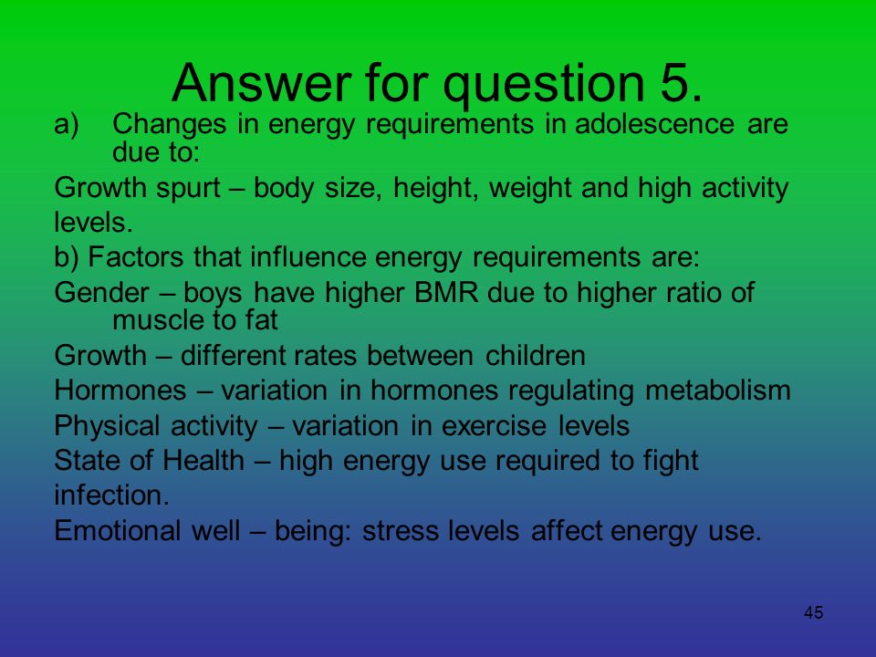 Answer for question 5. Changes in energy requirements in adolescence are due to: Growth spurt – body size, height, weight and high activity.