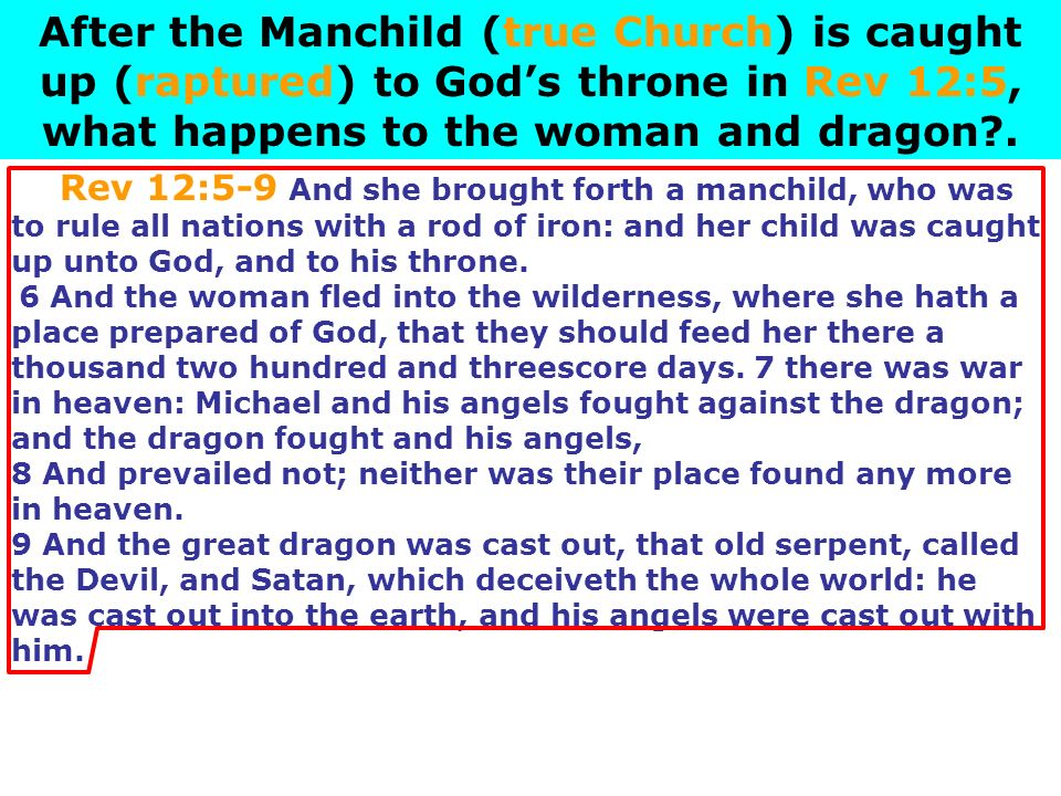After the Manchild (true Church) is caught up (raptured) to God's throne in Rev 12:5, what happens to the woman and dragon .