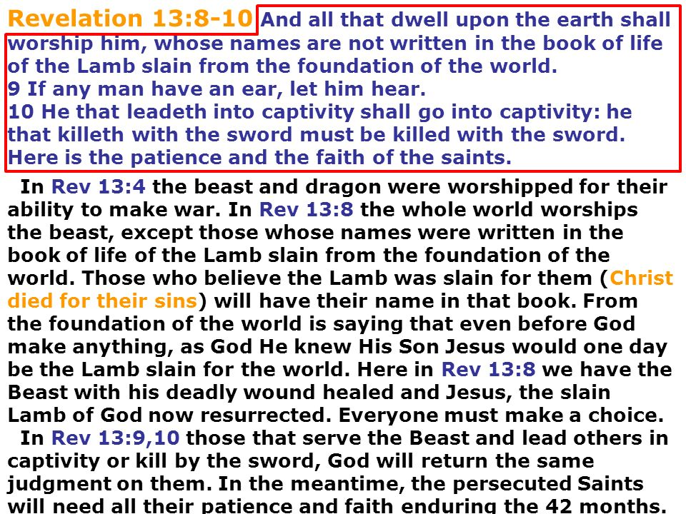 Revelation 13:8-10 And all that dwell upon the earth shall worship him, whose names are not written in the book of life of the Lamb slain from the foundation of the world.