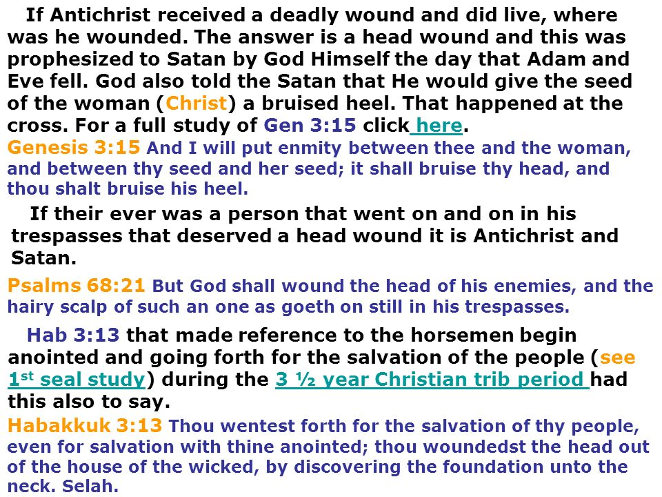 If Antichrist received a deadly wound and did live, where was he wounded. The answer is a head wound and this was prophesized to Satan by God Himself the day that Adam and Eve fell. God also told the Satan that He would give the seed of the woman (Christ) a bruised heel. That happened at the cross. For a full study of Gen 3:15 click here.