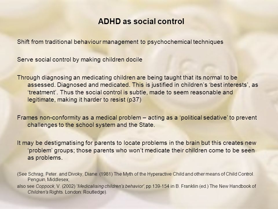 ADHD as social control Shift from traditional behaviour management to psychochemical techniques. Serve social control by making children docile.