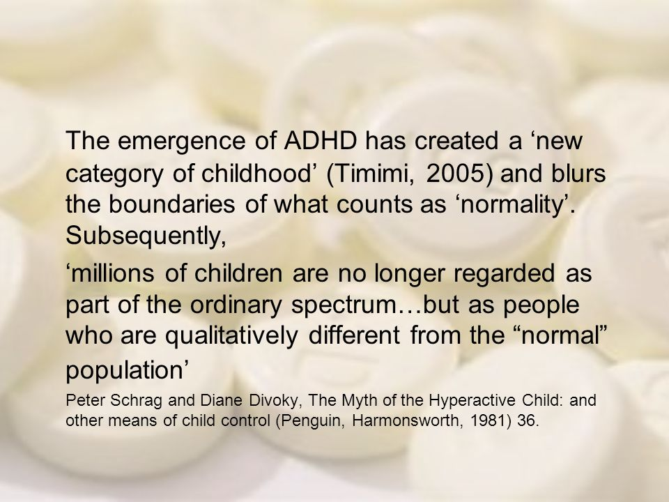 The emergence of ADHD has created a 'new category of childhood' (Timimi, 2005) and blurs the boundaries of what counts as 'normality'. Subsequently,