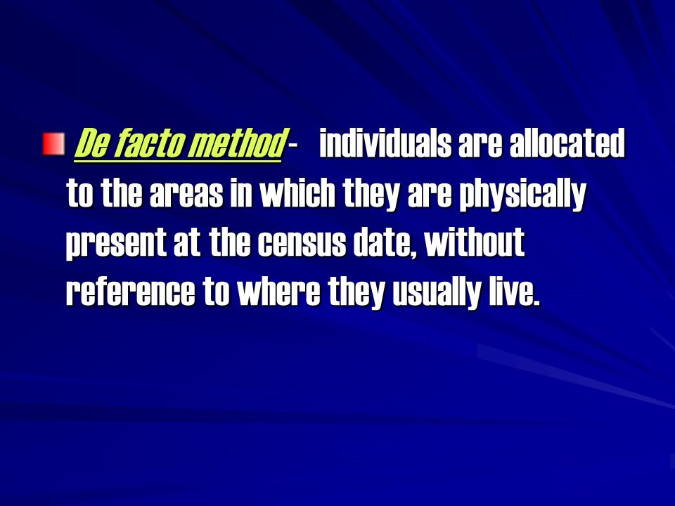 De facto method - individuals are allocated to the areas in which they are physically present at the census date, without reference to where they usually live.