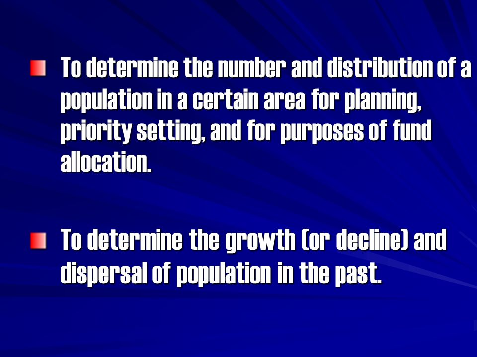To determine the number and distribution of a population in a certain area for planning, priority setting, and for purposes of fund allocation.