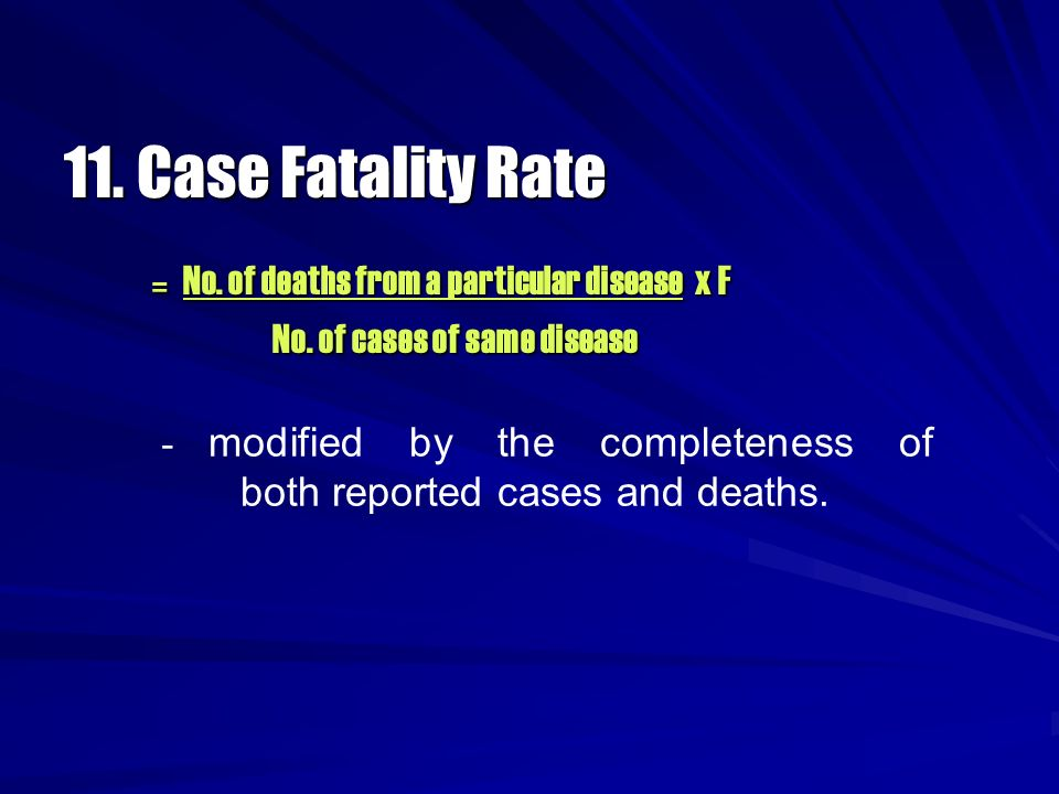 11. Case Fatality Rate = No. of deaths from a particular disease x F