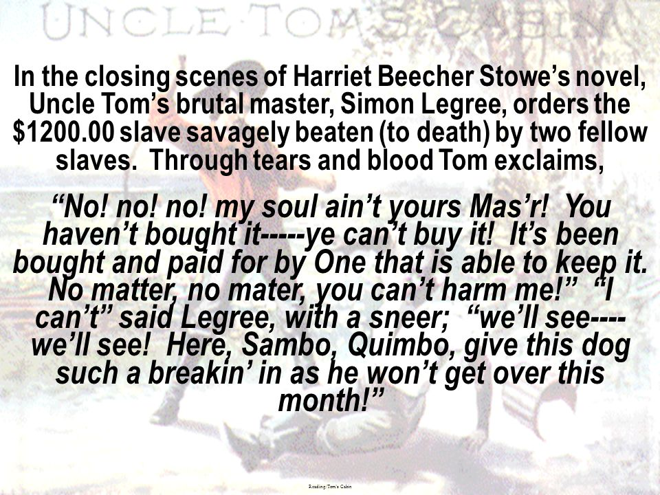 In the closing scenes of Harriet Beecher Stowe's novel, Uncle Tom's brutal master, Simon Legree, orders the $ slave savagely beaten (to death) by two fellow slaves. Through tears and blood Tom exclaims,