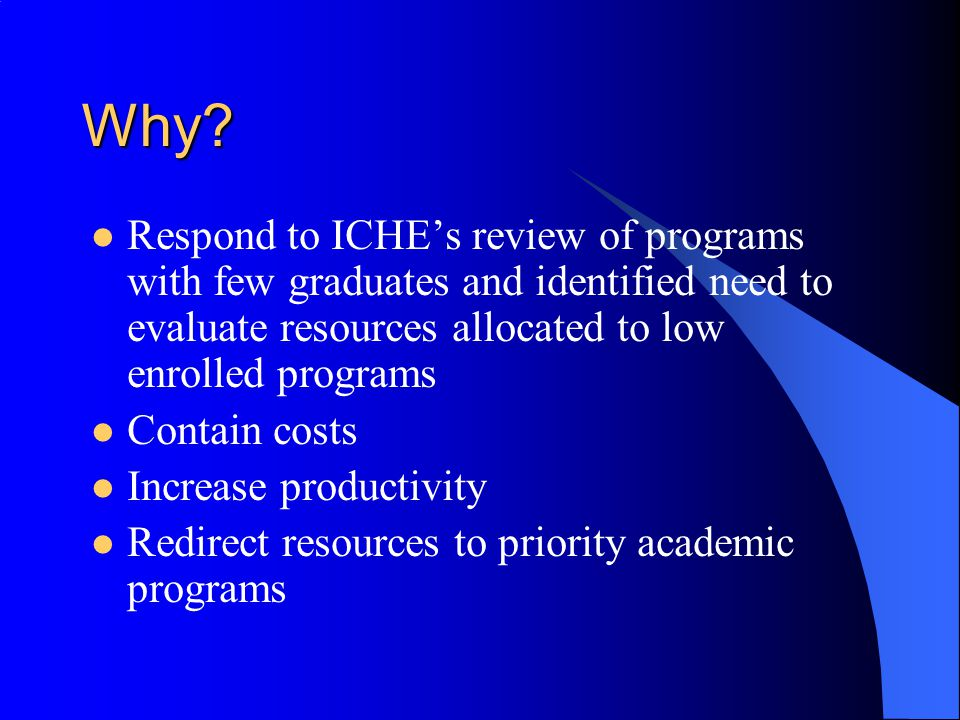 Why Respond to ICHE's review of programs with few graduates and identified need to evaluate resources allocated to low enrolled programs.