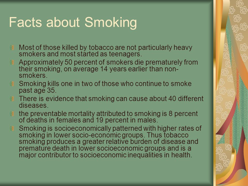 Facts about Smoking Most of those killed by tobacco are not particularly heavy smokers and most started as teenagers.