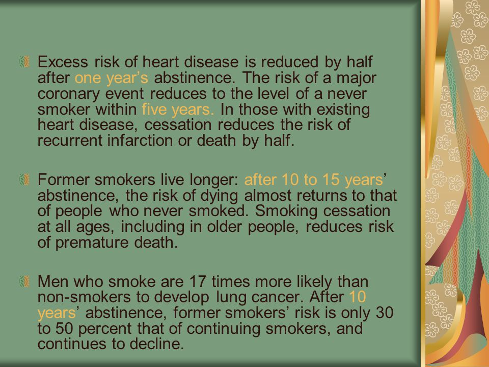 Excess risk of heart disease is reduced by half after one year's abstinence. The risk of a major coronary event reduces to the level of a never smoker within five years. In those with existing heart disease, cessation reduces the risk of recurrent infarction or death by half.