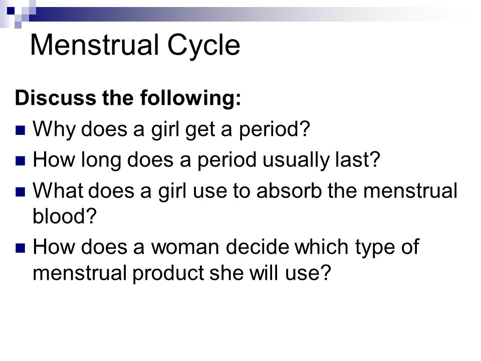 Menstrual Cycle Discuss the following: Why does a girl get a period
