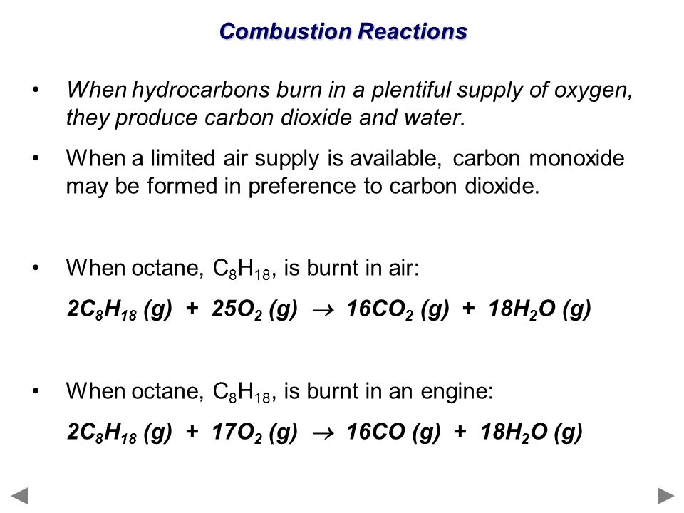 Combustion Reactions When hydrocarbons burn in a plentiful supply of oxygen, they produce carbon dioxide and water.