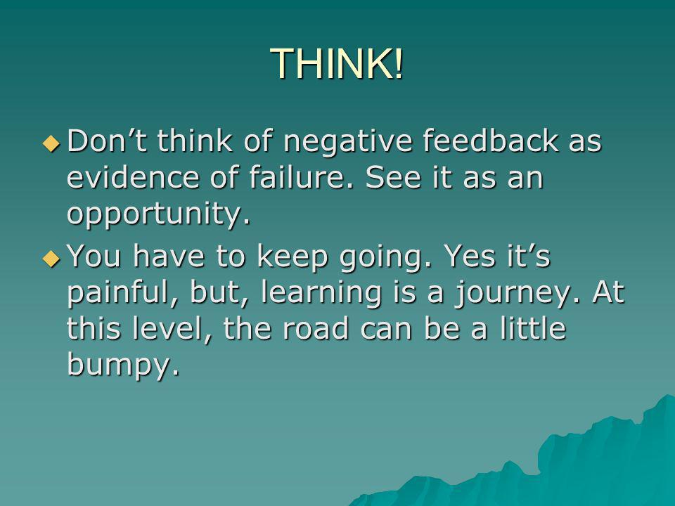 THINK! Don't think of negative feedback as evidence of failure. See it as an opportunity.