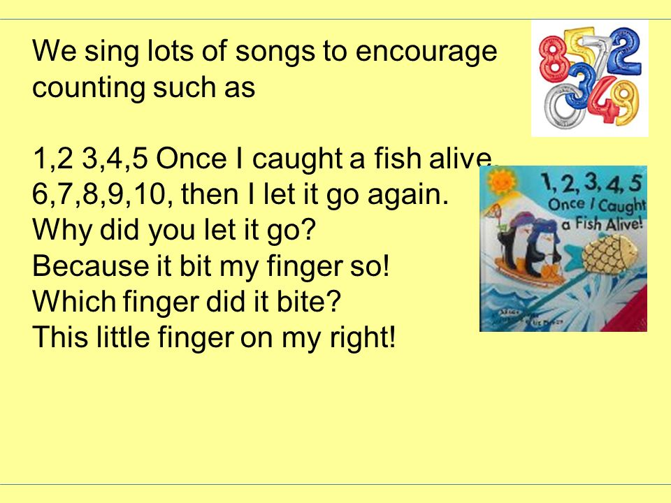 We sing lots of songs to encourage counting such as