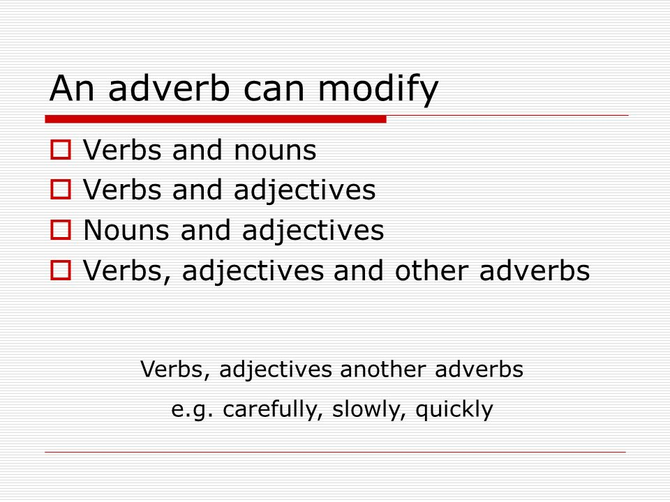 An adverb can modify Verbs and nouns Verbs and adjectives