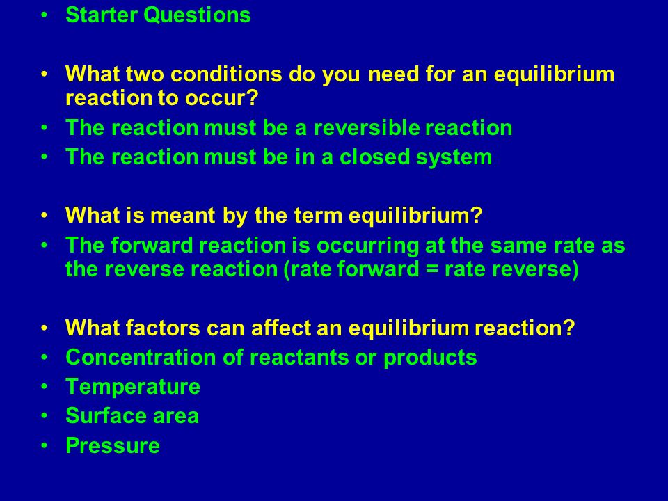 Starter Questions What two conditions do you need for an equilibrium reaction to occur The reaction must be a reversible reaction.