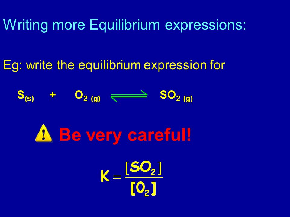 Be very careful! Writing more Equilibrium expressions: