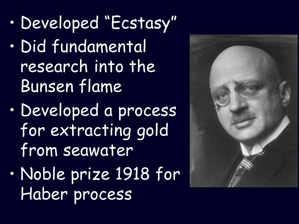 Developed Ecstasy Did fundamental research into the Bunsen flame. Developed a process for extracting gold from seawater.