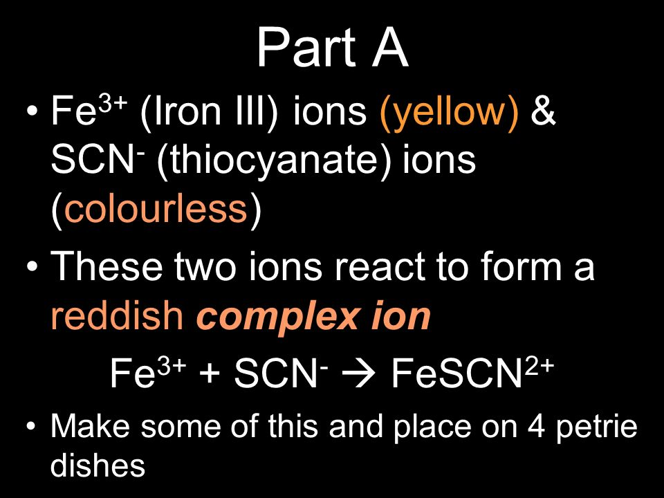 Part A Fe3+ (Iron III) ions (yellow) & SCN- (thiocyanate) ions (colourless) These two ions react to form a reddish complex ion: