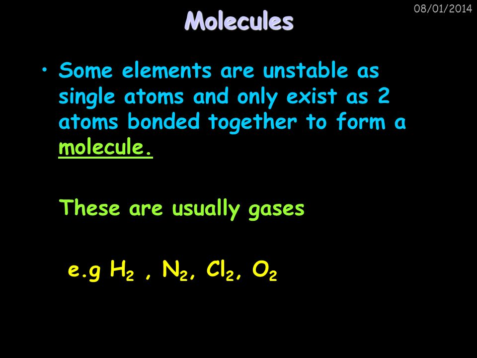 Molecules 25/03/2017. Some elements are unstable as single atoms and only exist as 2 atoms bonded together to form a molecule.