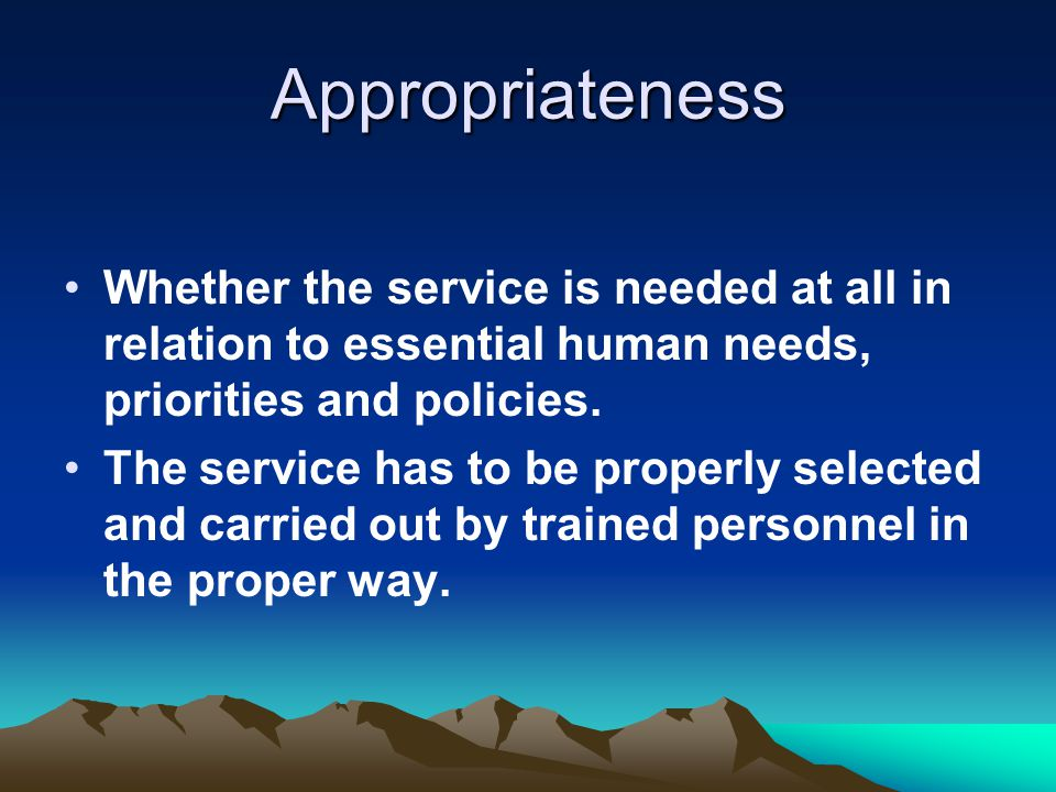 Appropriateness Whether the service is needed at all in relation to essential human needs, priorities and policies.