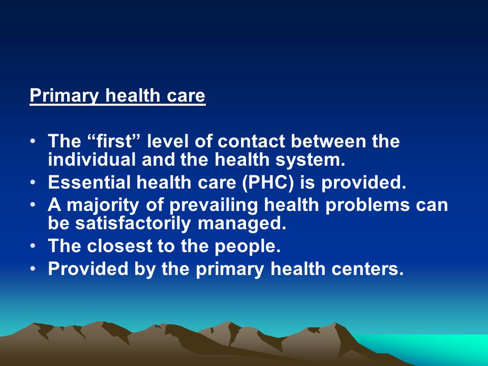 Primary health care The first level of contact between the individual and the health system. Essential health care (PHC) is provided.