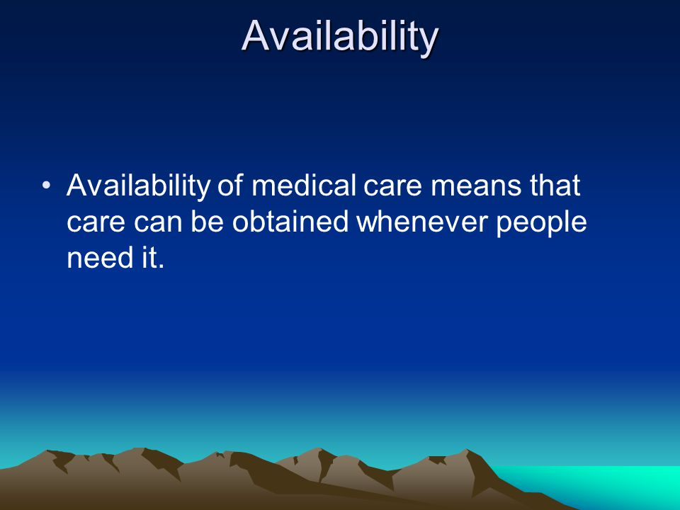 Availability Availability of medical care means that care can be obtained whenever people need it.