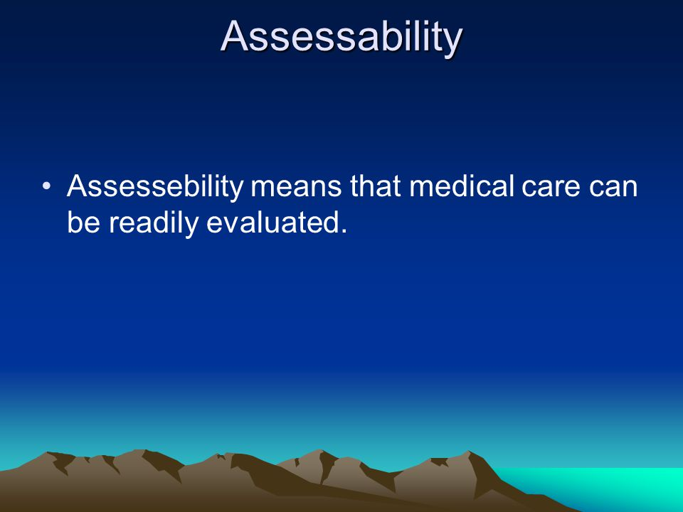 Assessability Assessebility means that medical care can be readily evaluated.