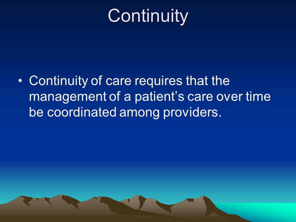Continuity Continuity of care requires that the management of a patient's care over time be coordinated among providers.