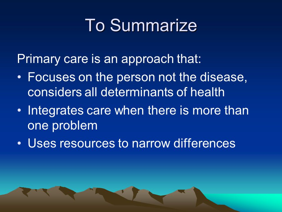 To Summarize Primary care is an approach that:
