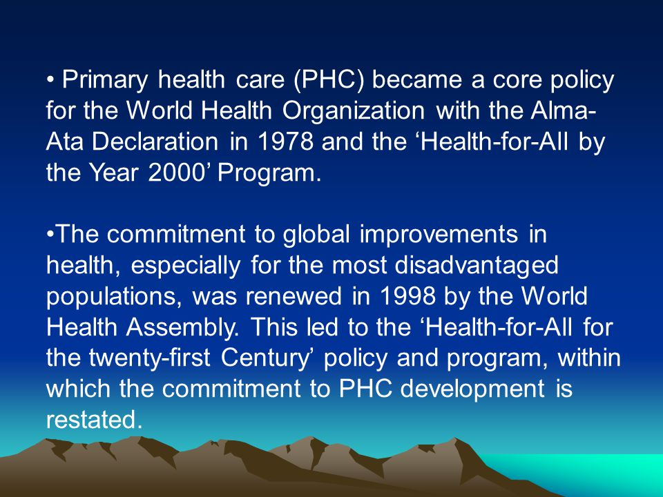 Primary health care (PHC) became a core policy for the World Health Organization with the Alma-Ata Declaration in 1978 and the 'Health-for-All by the Year 2000' Program.