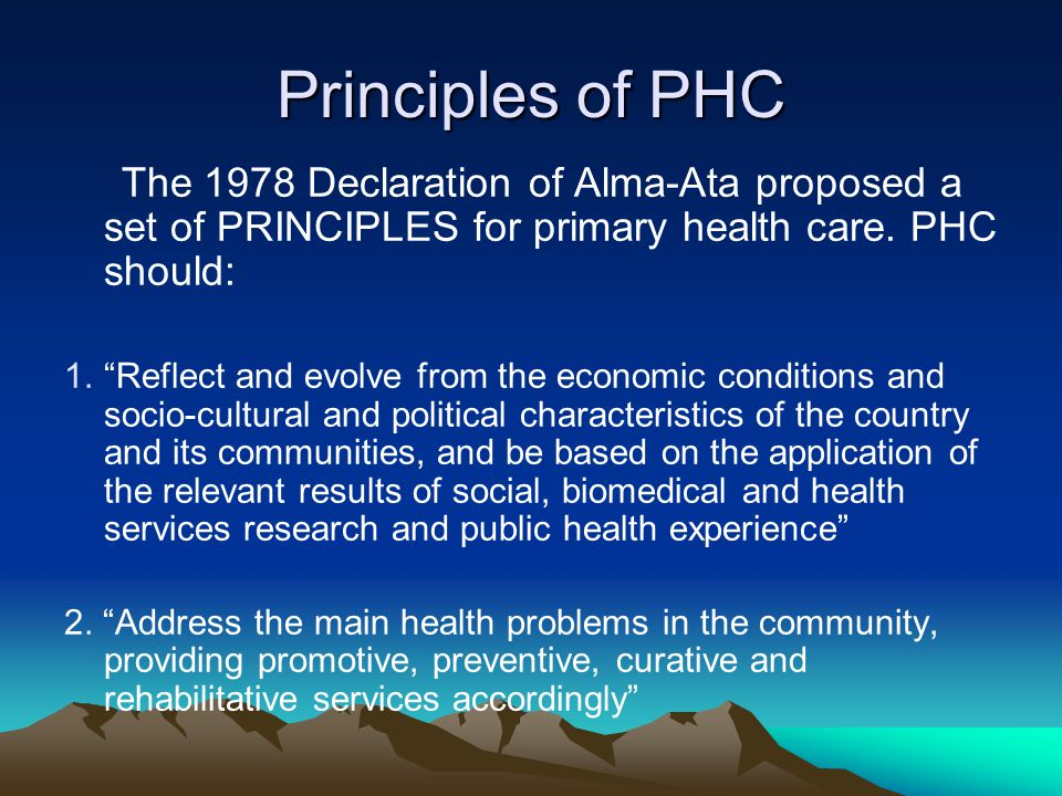 Principles of PHC The 1978 Declaration of Alma-Ata proposed a set of PRINCIPLES for primary health care. PHC should: