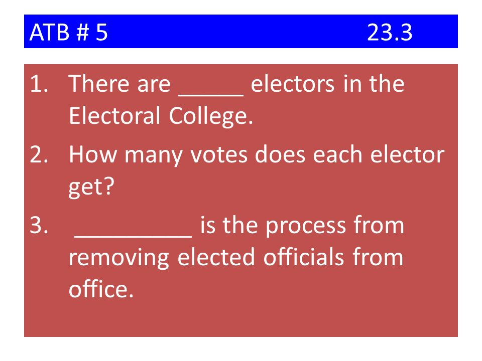 ATB # 5 23.3 There are _____ electors in the Electoral College. How many votes does each elector get