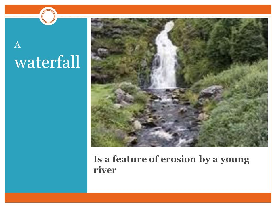 Is a feature of erosion by a young river