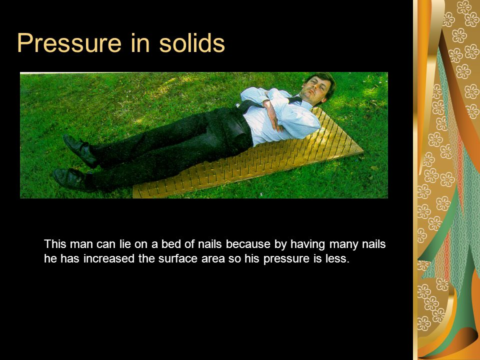 Pressure in solids This man can lie on a bed of nails because by having many nails he has increased the surface area so his pressure is less.