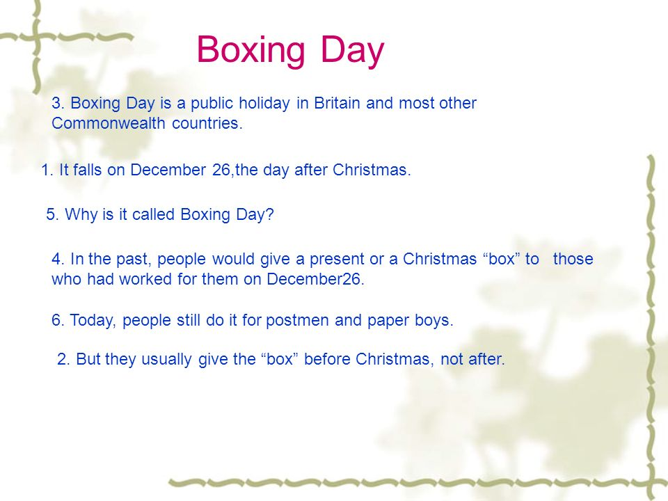 Boxing Day 3. Boxing Day is a public holiday in Britain and most other Commonwealth countries. 1. It falls on December 26,the day after Christmas.