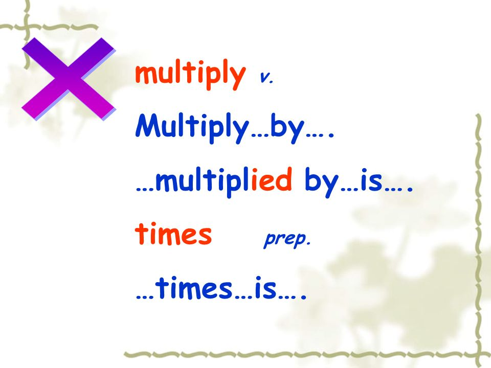 multiply v. Multiply…by…. …multiplied by…is…. times prep. …times…is….