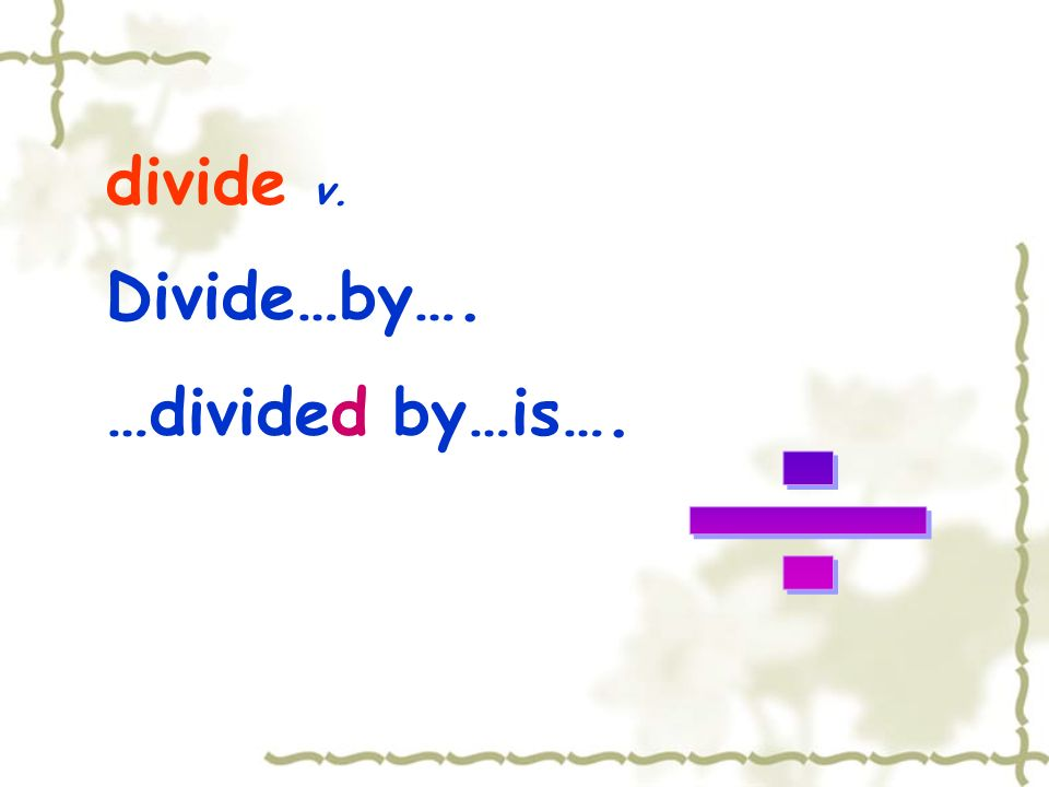 divide v. Divide…by…. …divided by…is…. ÷