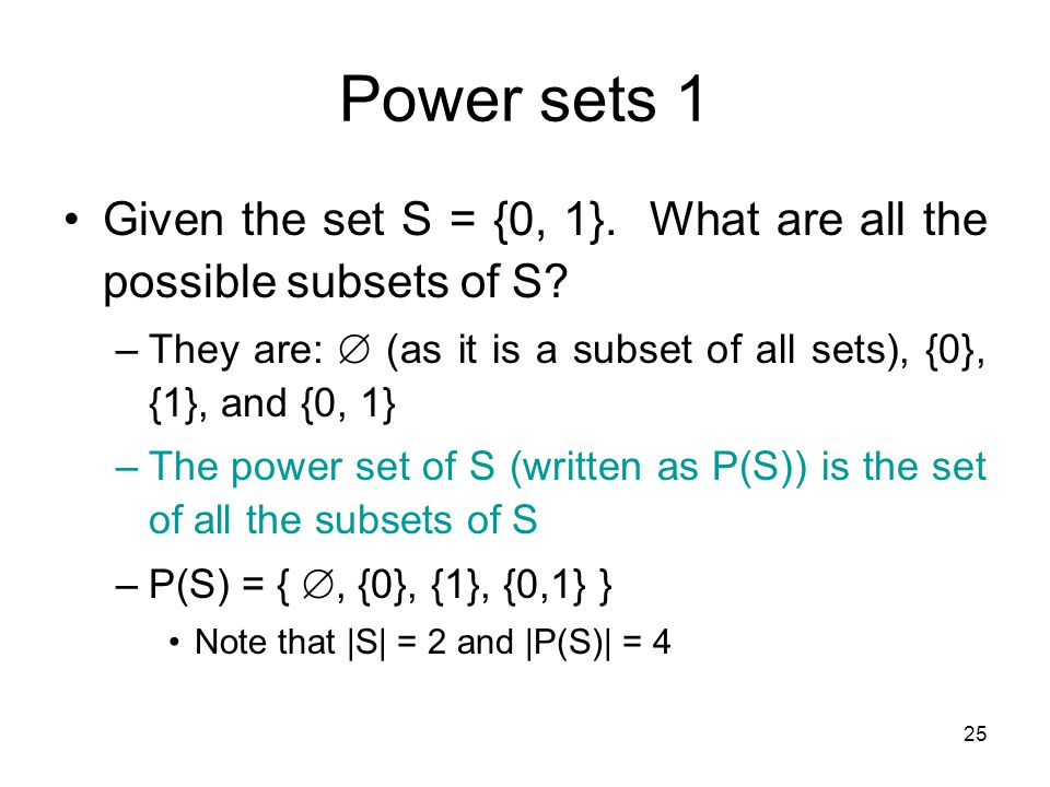 Power sets 1 Given the set S = {0, 1}. What are all the possible subsets of S They are:  (as it is a subset of all sets), {0}, {1}, and {0, 1}