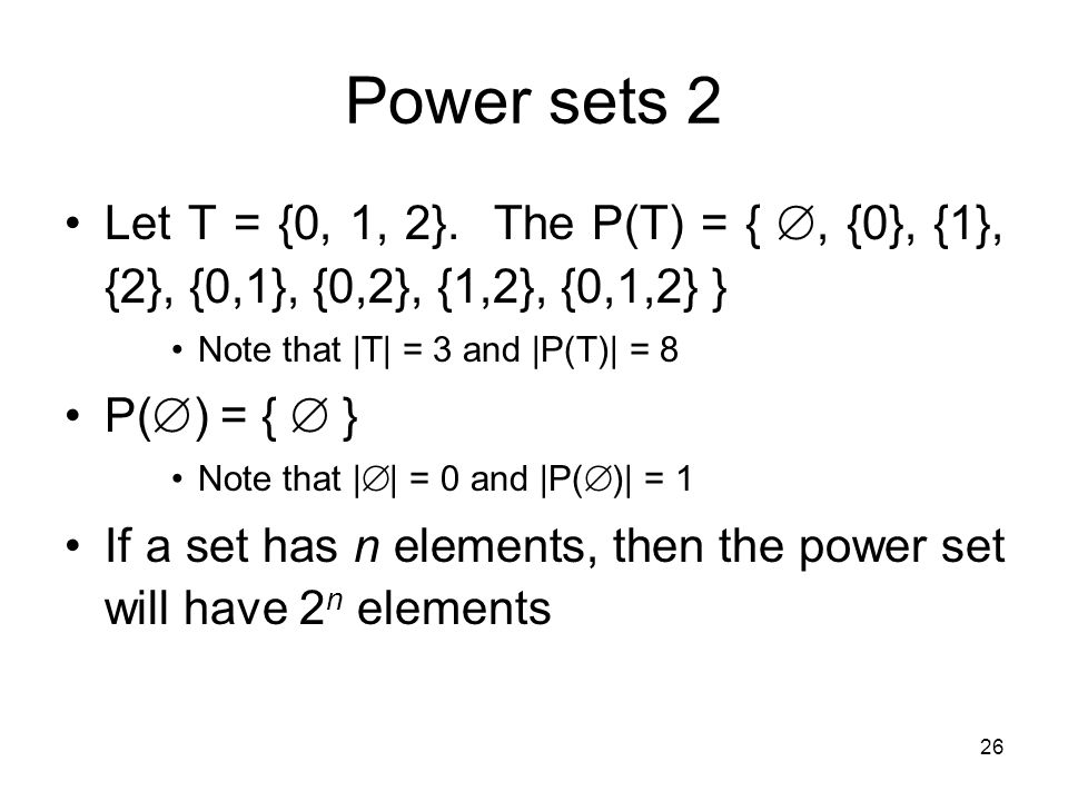 Power sets 2 Let T = {0, 1, 2}. The P(T) = { , {0}, {1}, {2}, {0,1}, {0,2}, {1,2}, {0,1,2} } Note that |T| = 3 and |P(T)| = 8.