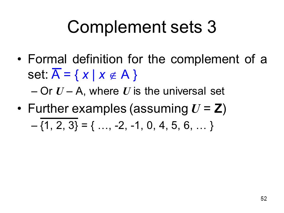 Complement sets 3 Formal definition for the complement of a set: A = { x | x  A } Or U – A, where U is the universal set.